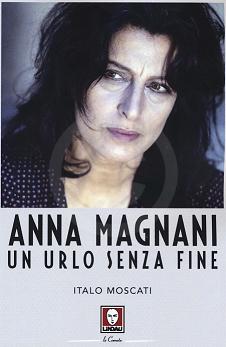 Anna Magnani Un urlo senza fine Italo Moscati