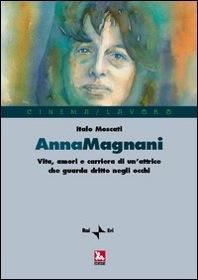 Anna Magnani. Vita, amori e carriera di un'attrice che guarda dritto negli occhi, Italo Moscati